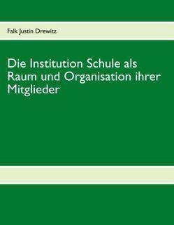 Die Institution Schule als Raum und Organisation ihrer Mitglieder von Drewitz,  Falk Justin