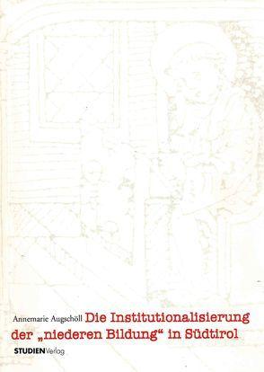 """Die Institutionalisierung der """"niederen Bildung"""" in Südtirol von Augschöll,  Annemarie"""