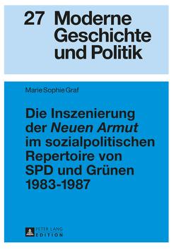 Die Inszenierung der «Neuen Armut» im sozialpolitischen Repertoire von SPD und Grünen 1983–1987 von Graf,  Marie Sophie