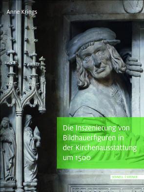 Die Inszenierung von Bildhauerfiguren in der Kirchenausstattung um 1500 von Krings,  Anne