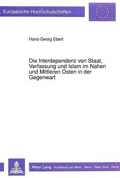 Die Interdependenz von Staat, Verfassung und Islam im Nahen und Mittleren Osten in der Gegenwart von Ebert,  Hans-Georg