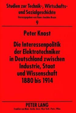 Die Interessenpolitik der Elektrotechniker in Deutschland zwischen Industrie, Staat und Wissenschaft 1880 bis 1914 von Knost,  Peter