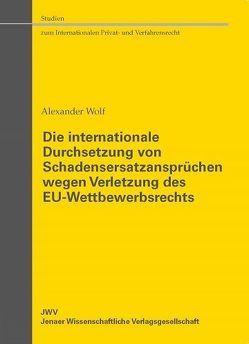 Die internationale Durchsetzung von Schadensersatzansprüchen wegen Verletzung des EU-Wettbewerbsrechts von Wolf,  Alexander