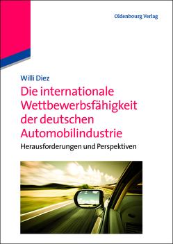 Die internationale Wettbewerbsfähigkeit der deutschen Automobilindustrie von Diez,  Willi