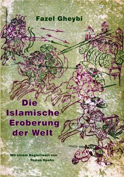 Die Islamische Eroberung der Welt von Gheybi,  Fazel, Spahn,  Tomas