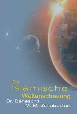 Die islamische Weltanschauung von Beheschti,  Seyyed M, Schabastari,  Mohammad M