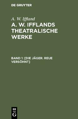 A. W. Iffland: A. W. Ifflands theatralische Werke / [Die Jäger. Reue versöhnt] von Iffland,  A. W.