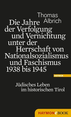 Die Jahre der Verfolgung und Vernichtung unter der Herrschaft von Nationalsozialismus und Faschismus 1938 bis 1945 von Albrich,  Thomas
