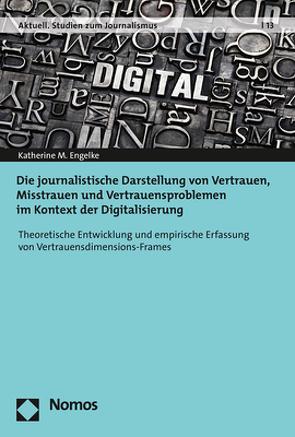 Die journalistische Darstellung von Vertrauen, Misstrauen und Vertrauensproblemen im Kontext der Digitalisierung von Engelke,  Katherine M.