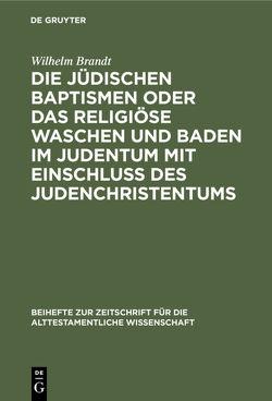 Die jüdischen Baptismen oder das religiöse Waschen und Baden im Judentum mit Einschluß des Judenchristentums von Brandt,  Wilhelm