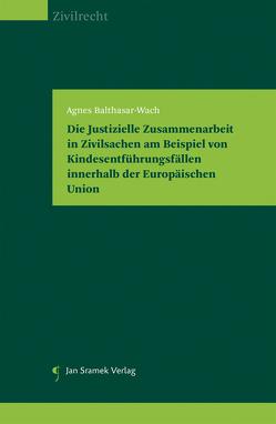 Die Justizielle Zusammenarbeit in Zivilsachen am Beispiel von Kindesentführungsfällen innerhalb der Europäischen Union von Agnes,  Balthasar-Wach