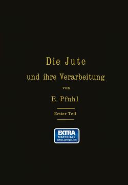 Die Jute und ihre Verarbeitung auf Grund wissenschaftlicher Untersuchungen und praktischer Erfahrungen von Pfuhl,  E.