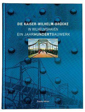 Die Kaiser-Wilhelm-Brücke in Wilhelmshaven – Ein Jahrhundertbauwerk von Freuke,  Adrian