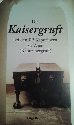 Die Kaisergruft bei den PP Kapuzinern zu Wien (Kapuzinergruft) von Beutler,  Gigi, Habsburg-Lothringen,  Karl