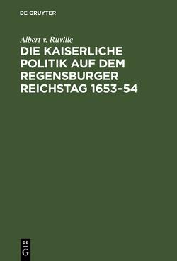 Die kaiserliche Politik auf dem Regensburger Reichstag 1653–54 von Ruville,  Albert v.