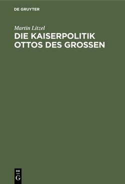 Die Kaiserpolitik Ottos des Grossen von Litzel,  Martin