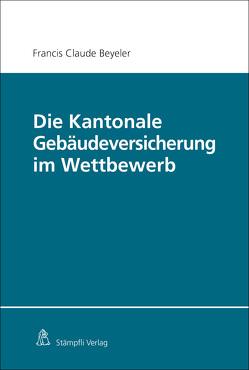 Die Kantonale Gebäudeversicherung im Wettbewerb von Beyeler,  Francis Claude