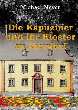 Die Kapuziner und ihr Kloster zu Dierdorf von Meyer,  Michael