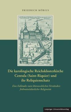 Die karolingische Reichsklosterkirche Centula (Saint-Riquier) und ihr Reliquienschatz von Möbius,  Friedrich