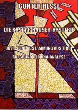 DIE KASPAR HAUSER-HYSTERIE, ÜBER SEINE ABSTAMMUNG AUS TIROL AUF GRUND DER DNA-ANALYSE von Hesse,  Günter