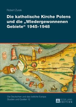 Die katholische Kirche Polens und die «Wiedergewonnenen Gebiete» 1945–1948 von Żurek,  Robert