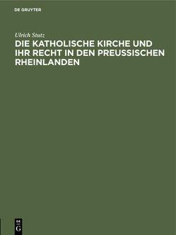 Die katholische Kirche und ihr Recht in den preußischen Rheinlanden von Stutz,  Ulrich