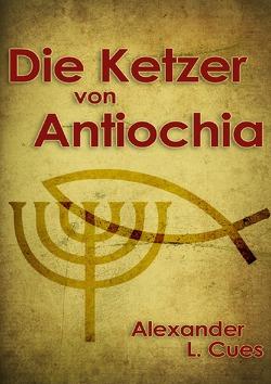 Die Ketzer von Antiochia von Cues,  Alexander L.