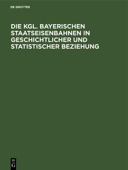 Die Kgl. Bayerischen Staatseisenbahnen in geschichtlicher und statistischer Beziehung von Marggraff,  Huge