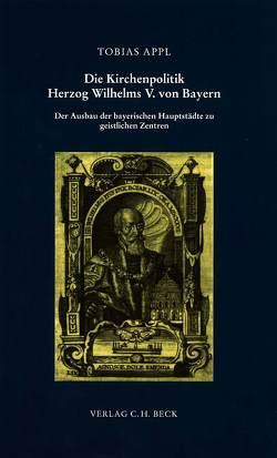 Die Kirchenpolitik Herzog Wilhelms V. von Bayern von Appl,  Tobias