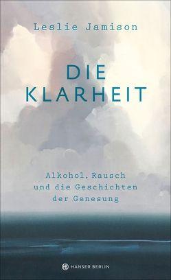 Die Klarheit. Alkohol, Rausch und die Geschichten der Genesung von Jamison,  Leslie, Riesselmann,  Kirsten