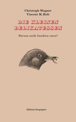 Die kleinen Delikatessen von Holt,  Vincent M., Wagner,  Christoph