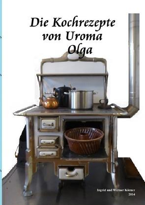 Die Kochrezepte von Uroma Olga von Körner,  W.
