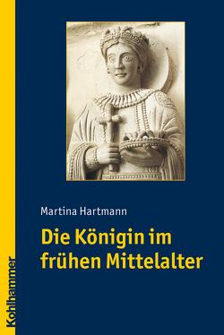 Die Königin im frühen Mittelalter von Hartmann,  Martina