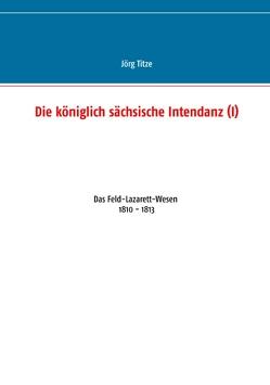 Die königlich sächsische Intendanz (I) von Titze,  Jörg