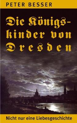 Die Königskinder von Dresden von Besser,  Peter