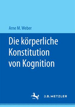 Die körperliche Konstitution von Kognition von Weber,  Arne M.