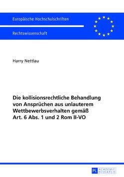 Die kollisionsrechtliche Behandlung von Ansprüchen aus unlauterem Wettbewerbsverhalten gemäß Art. 6 Abs. 1 und 2 Rom II-VO von Nettlau,  Harry
