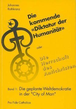 """""""Die kommende """"""""Diktatur der Humanität"""""""" oder Die Herrschaft des… / Die geplante Weltdemokratie in der """"City of Man"""" von Rothkranz,  Johannes"""