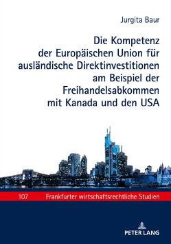 Die Kompetenz der Europäischen Union für ausländische Direktinvestitionen am Beispiel der Freihandelsabkommen mit Kanada und den USA von Baums,  Wolfgang, Baur,  Jurgita