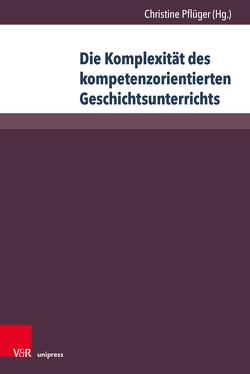 Die Komplexität des kompetenzorientierten Geschichtsunterrichts von Pflüger,  Christine