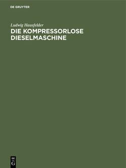 Die kompressorlose Dieselmaschine von Hausfelder,  Ludwig