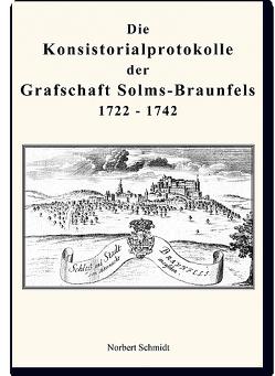 Die Konsistorialprotokolle der Grafschaft Solms-Braunfels 1722 – 1742 von Schmidt,  Norbert