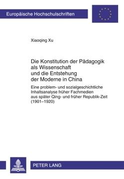 Die Konstitution der Pädagogik als Wissenschaft und die Entstehung der Moderne in China von Xu,  Xiaoqing