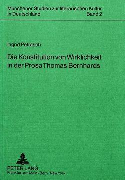 Die Konstitution von Wirklichkeit in der Prosa Thomas Bernhards von Petrasch,  Ingrid