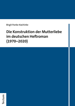 Die Konstruktion der Mutterliebe im deutschen Heftroman (1970–2020) von Panke-Kochinke,  Birgit