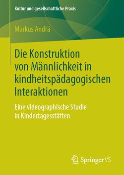 Die Konstruktion von Männlichkeit in kindheitspädagogischen Interaktionen von Andrä,  Markus