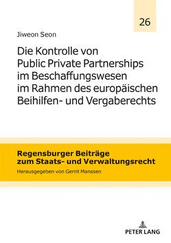 Die Kontrolle von Public Private Partnerships im Beschaffungswesen im Rahmen des europäischen Beihilfen- und Vergaberechts von Seon,  Jiweon