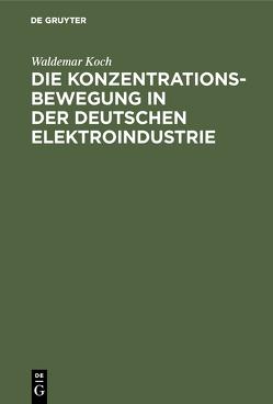 Die Konzentrationsbewegung in der deutschen Elektroindustrie von Koch,  Waldemar