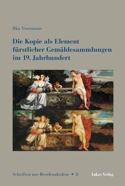 Die Kopie als Element fürstlicher Gemäldesammlungen im 19. Jahrhundert von Voermann,  Ilka