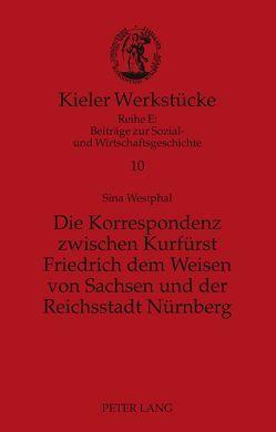 Die Korrespondenz zwischen Kurfürst Friedrich dem Weisen von Sachsen und der Reichsstadt Nürnberg von Westphal,  Sina